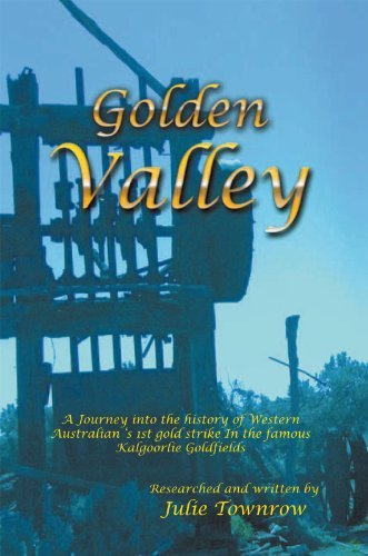 Golden Valley: A Journey into the history of Western Australian 's 1st gold strike In the famous Kalgoorlie Goldfields  by  Julie Townrow