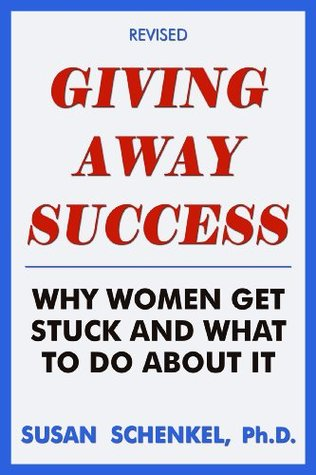 Giving Away Success: Why Women Get Stuck And What To Do About It Susan Schenkel