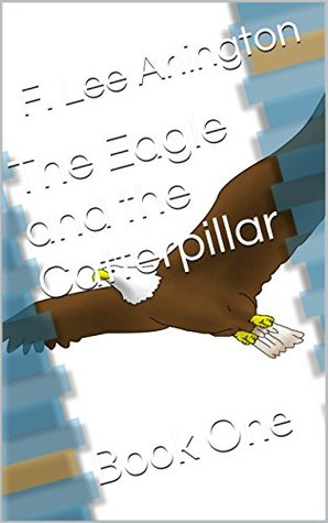 The Eagle and the Catterpillar: Book One  by  F. Lee Arlington
