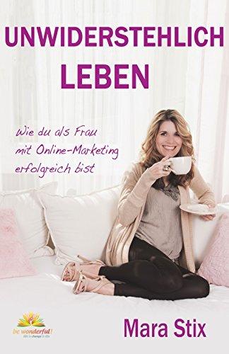 Unwiderstehlich Leben: Wie du als Frau mit Online-Marketing erfolgreich bist  by  Mara Stix