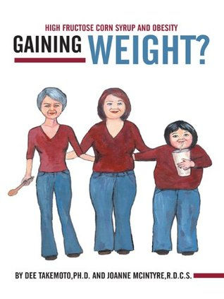 Gaining Weight?: High Fructose Corn Syrup And Obesity  by  By Dee Takemoto PH.D. And Joanne McIntyre R.D.C.S.