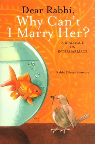 Dear Rabbi, Why Cant I Marry Her? A Dialogue on Intermarriage Rabbi Eliezer Shemtov