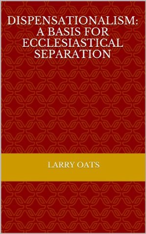 Dispensationalism: A Basis for Ecclesiastical Separation (Maranatha Series Book 19)  by  Larry Oats