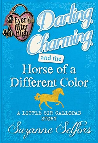 Ever After High: Darling Charming and the Horse of a Different Color: A Little Sir Gallopad Story  by  Suzanne Selfors