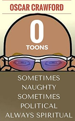 O - Toons: Sometime Naughty Sometimes Political Always Spiritual  by  Oscar Craword