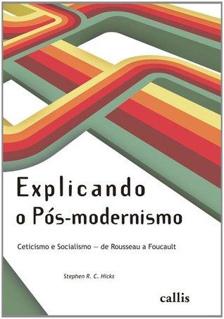 Explicando o Pós-modernismo: ceticismo e socialismo - de Rosseau a Focault Stephen R. C. Hicks