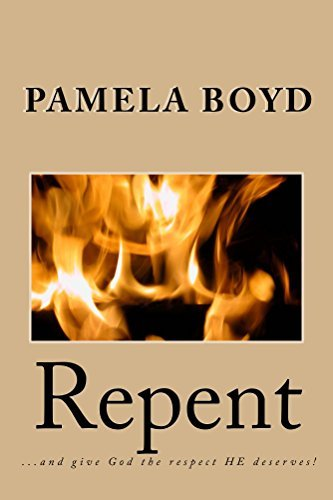 Repent: ...and give GOD the respect HE deserves! Pamela Boyd