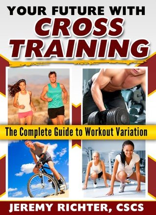 Your Future with Cross Training: The Complete Guide to Workout Variation Jeremy Richter