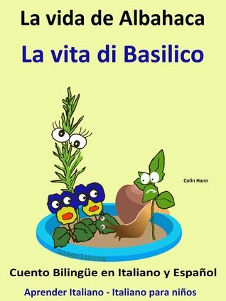 Aprender Italiano: Italiano para niños. La Vida de Albahaca - La vita di Basilico. Cuento Bilingüe en Italiano y Español. Colin Hann