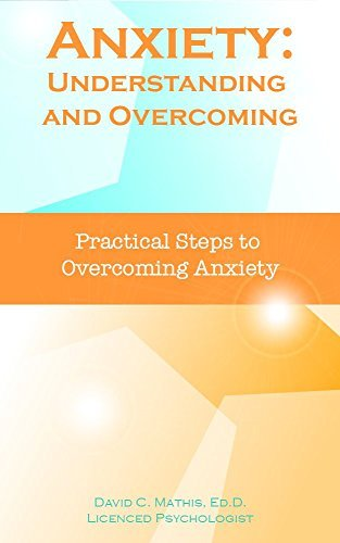 Anxiety: Understanding and Overcoming: Practical Steps to Overcoming Anxiety David C. Mathis