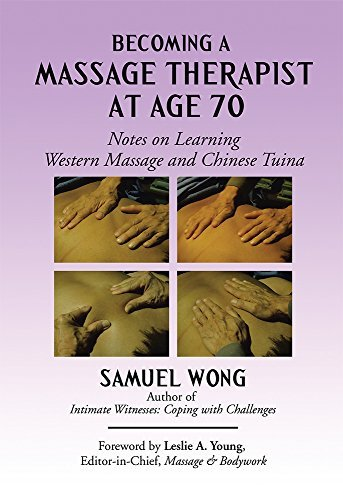Becoming a Massage Therapist at Age 70: Notes on Learning Western Massage and Chinese Tuina  by  Samuel Wong