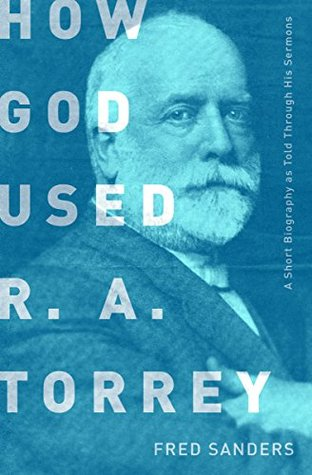 How God Used R.A. Torrey: A Short Biography as Told Through His Sermons  by  Fred Sanders
