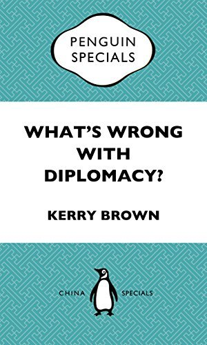 Whats Wrong With Diplomacy?: The Future of Diplomacy and the Case of China and the UK. Penguin Specials Kerry Brown