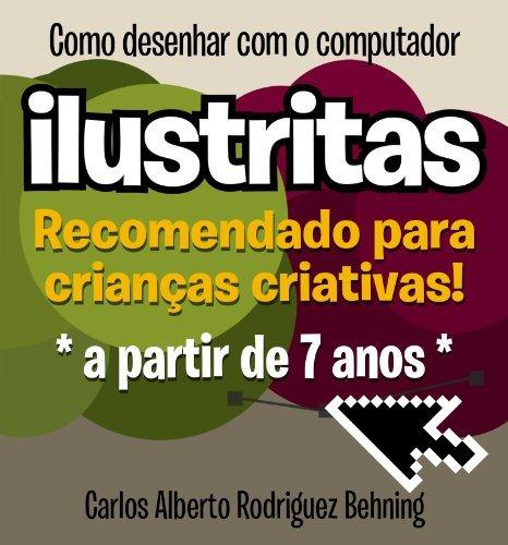 ilustritas - Como desenhar com o computador: Recomendado para crianças criativas! Carlos Alberto Rodriguez Behning