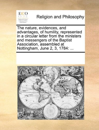 The nature, evidences, and advantages, of humility, represented in a circular letter from the ministers and messengers of the Baptist Association, assembled at Nottingham, June 2, 3, 1784: ...  by  See Notes Multiple Contributors