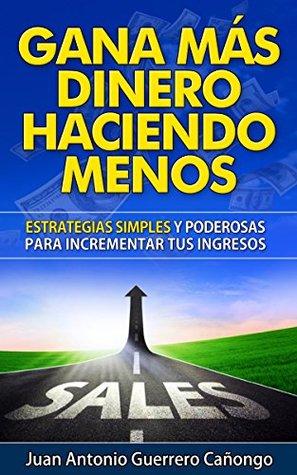 Gana más dinero haciendo menos: Estrategias simples y poderosas para incrementar tus ingresos Juan Antonio Guerrero Cañongo