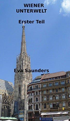 Wiener Unterwelt: Erster Teil: Kriminalfälle aus den Jahren 1861 bis 1895 Eva Saunders