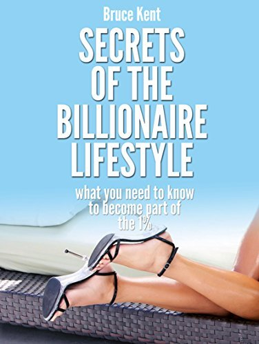 Secrets Of The Billionaire Lifestyle: What You Need To Know To Become One Of The 1%  by  Bruce Kent