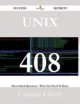 Unix 408 Success Secrets - 408 Most Asked Questions On Unix - What You Need To Know  by  Connie Greer