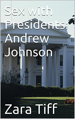 Sex with Presidents: Andrew Johnson Zara Tiff
