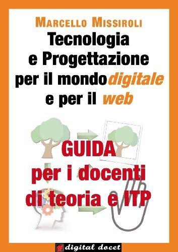 Guida per i docenti di teoria e ITP a Tecnologia e progettazione per il mondo digitale e per il web (Digital Docet - Teacher 2.0) Marcello Missiroli