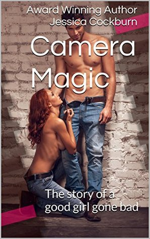 Camera Magic: The story of a good girl gone bad  by  Jessica Cockburn