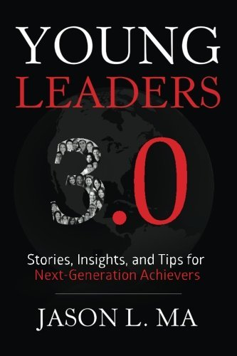 Young Leaders 3.0: Stories, Insights, and Tips for Next-Generation Achievers Jason L. Ma