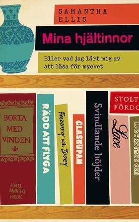 Mina hjältinnor: Eller vad jag har lärt mig av att läsa för mycket  by  Samantha Ellis