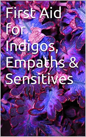 First Aid for Indigos, Empaths & Sensitives  by  Christine Fadhley