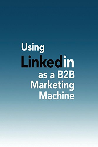 Using LinkedIn as a B2B Marketing Machine: A Case Study of the Effectivness of Using LinkedIn to Promote Marketing Messages  by  Cyndie Shaffstall