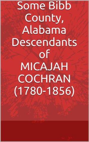 Some Bibb County, Alabama Descendants of MICAJAH COCHRAN (1780- 1856)  by  Donna R. Causey