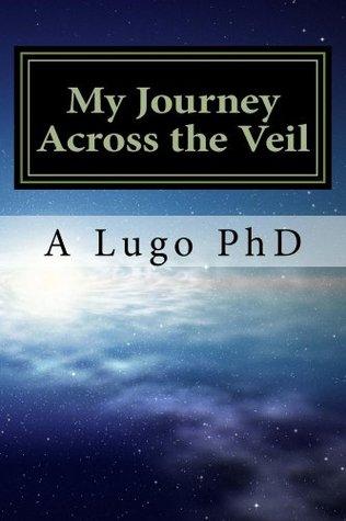 My Journey Across the Veil  by  A Lugo