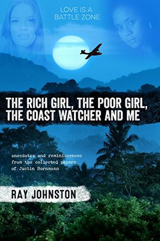The Rich Girl, The Poor Girl, The Coastwatcher And Me: Anecdotes And Reminiscences From The Collected Papers of Justin Bornmann Ray Johnston