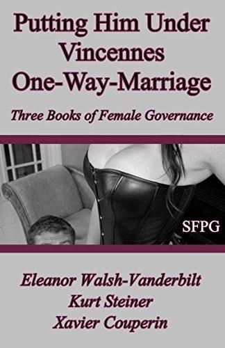 Putting Him Under Vincennes One-Way-Marriage: Three Books of Female Governance  by  Eleanor Walsh-Vanderbilt