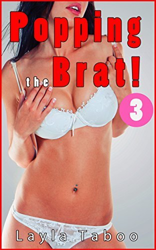 POPPING THE BRAT 3 - A Taboo, Forbidden, First Time, Pregnancy, Household, Steamy, Hot Romance Story  by  Layla Taboo
