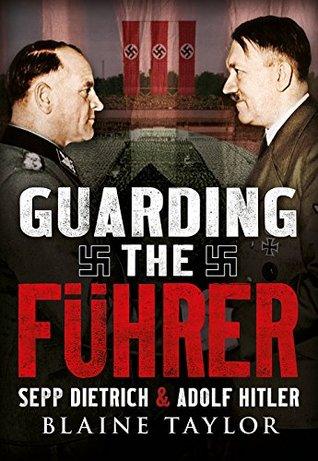 Guarding the Fuhrer: Sepp Dietrich and Adolf Hitler Blaine Taylor