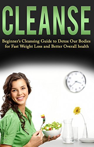 Cleanse: Beginners Cleansing Guide to Detox Our Bodies for Fast Weight Loss and Better Overall health (Detox, Cleansing Books, Juice Cleanse, Detox Diet Cookbook, Green Smoothie Cleanse) Kim Anthony