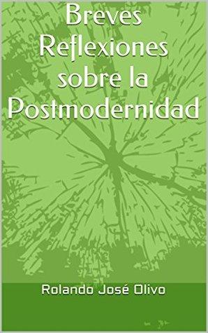 Breves Reflexiones sobre la Postmodernidad Rolando José Olivo