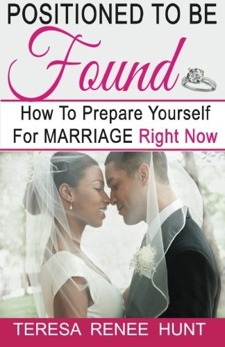 Positioned to Be Found: How to Prepare Yourself for Marriage Right Now Teresa Renee Hunt