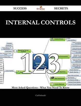 Internal Controls 123 Success Secrets - 123 Most Asked Questions On Internal Controls - What You Need To Know  by  Carl Schmidt