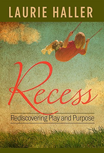 Recess: Rediscovering Play and Purpose  by  Laurie Haller