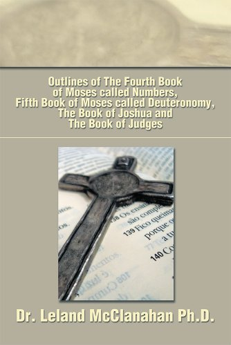 Outlines of The Fourth Book of Moses called Numbers, Fifth Book of Moses called Deuteronomy, The Book of Joshua and The Book of Judges  by  Leland McClanahan