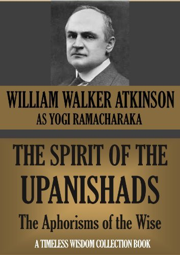 THE SPIRIT OF THE UPANISHADS. The Aphorisms of the Wise.  by  William W. Atkinson