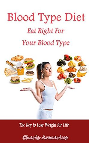 Blood Type Diet: Eat Right For Your Blood Type: The Key to Lose Weight for Life  by  Charis Arcuarius