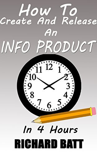 How To Create and Release An Info Product In 4 Hours: Learn The Secret To Having Your Product Available For Sale Within The Next 4 Hours! Richard Batt