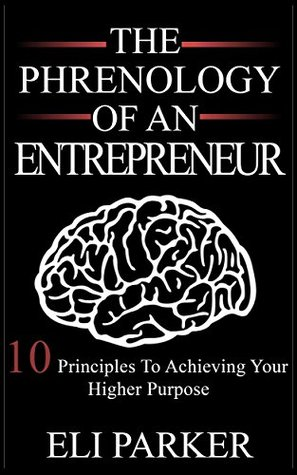 THE PHRENOLOGY OF AN ENTREPRENEUR: 10 PRINCIPLES TO ACHIEVING YOUR HIGHER PURPOSE Eli Parker
