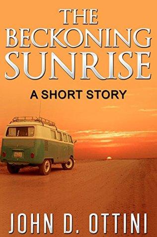 The Beckoning Sunrise: A Short Story John D. Ottini