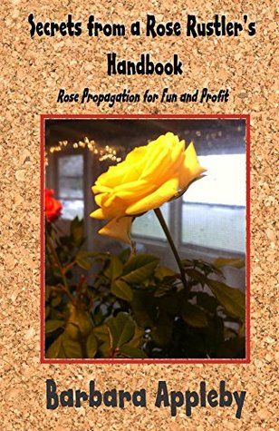 Secrets from a Rose Rustlers Handbook: Rose Propagation for Fun and Profit  by  Barbara Appleby