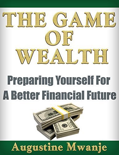 The Game Of Wealth: Preparing Yourself For A Better Financial Future Augustine Mwanje