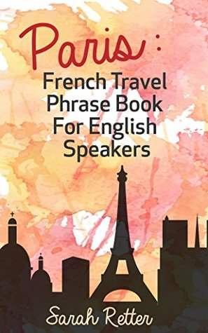 PARIS: FRENCH TRAVEL PHRASE BOOK for ENGLISH SPEAKERS: The best phrases for English speaking travelers in Paris. Sarah Retter